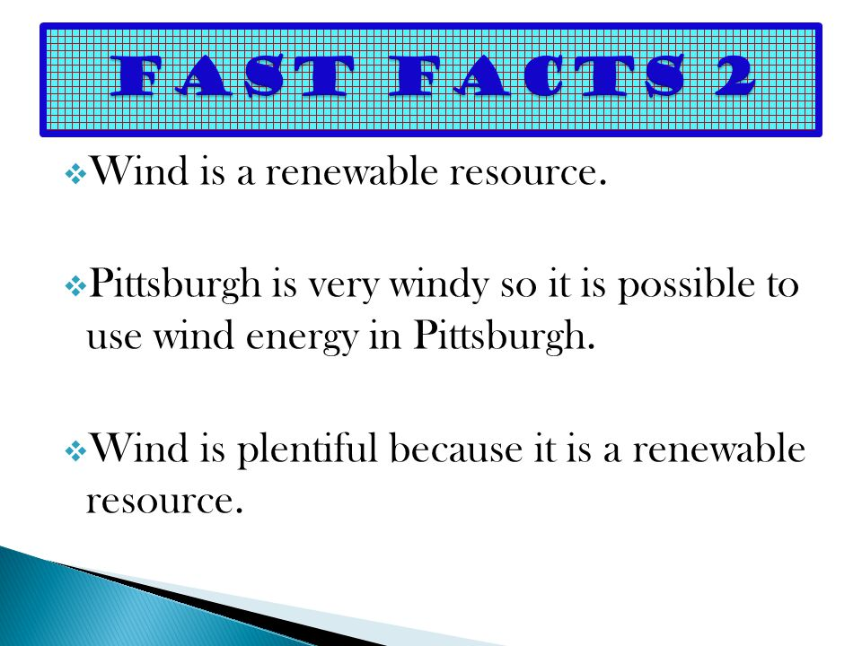  Wind is a renewable resource.  Pittsburgh is very windy so it is possible to use wind energy in Pittsburgh.  Wind is plentiful because it is a ren
