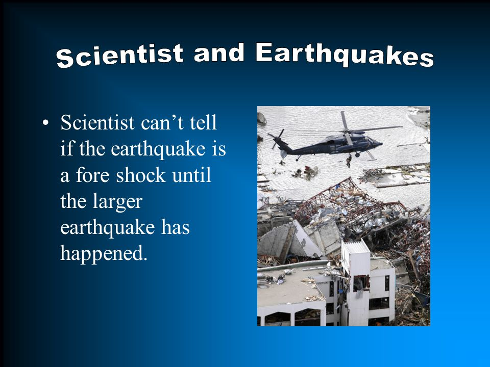 Sometimes the earthquake will have a fore shock, these are smaller earthquakes that happen in the same place as the larger one that follows.