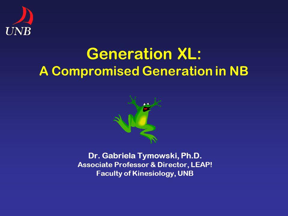 Generation XL: A Compromised Generation in NB Dr. Gabriela Tymowski, Ph.D. Associate Professor & Director, LEAP! Faculty of Kinesiology, UNB