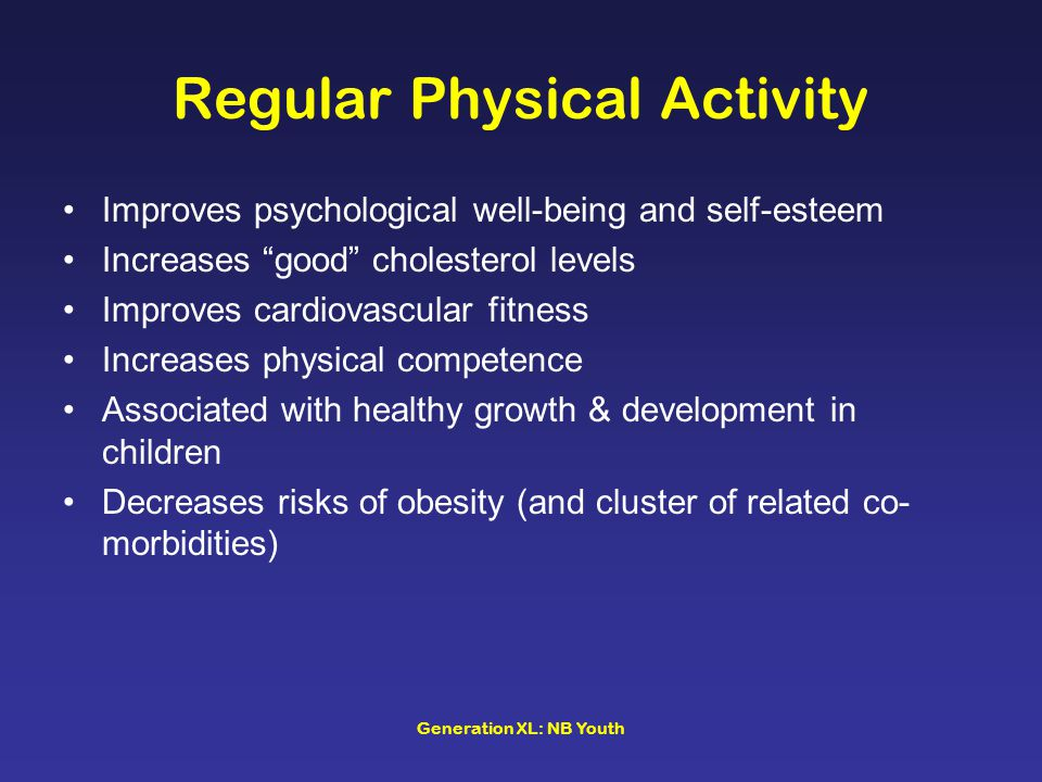 Generation XL: NB Youth Regular Physical Activity Improves psychological well-being and self-esteem Increases good cholesterol levels Improves cardiovascular fitness Increases physical competence Associated with healthy growth & development in children Decreases risks of obesity (and cluster of related co- morbidities)