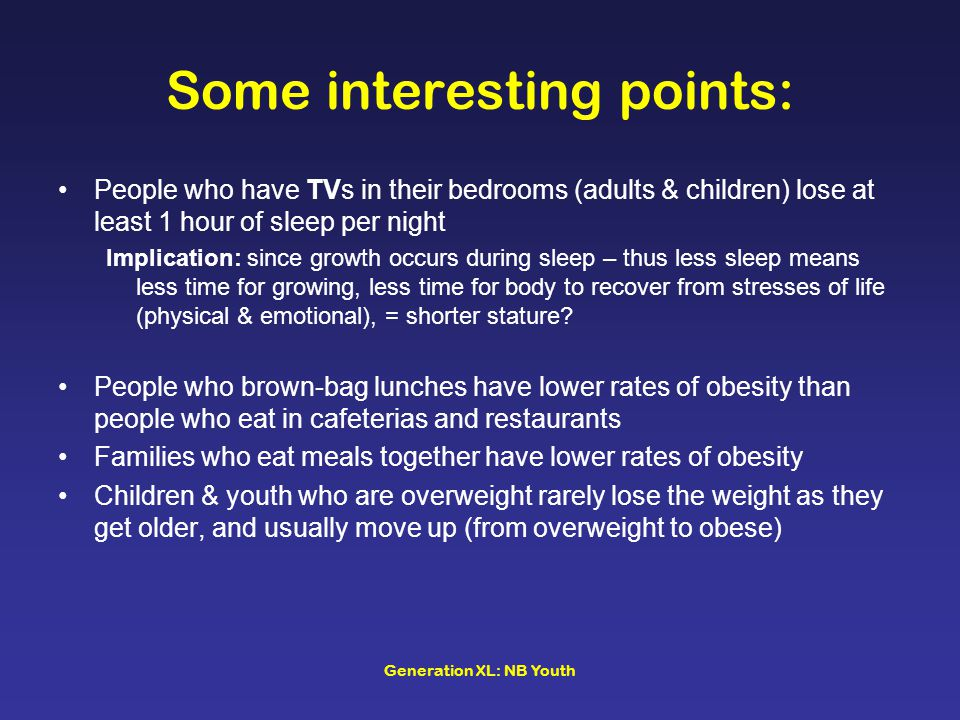 Generation XL: NB Youth Some interesting points: People who have TVs in their bedrooms (adults & children) lose at least 1 hour of sleep per night Imp