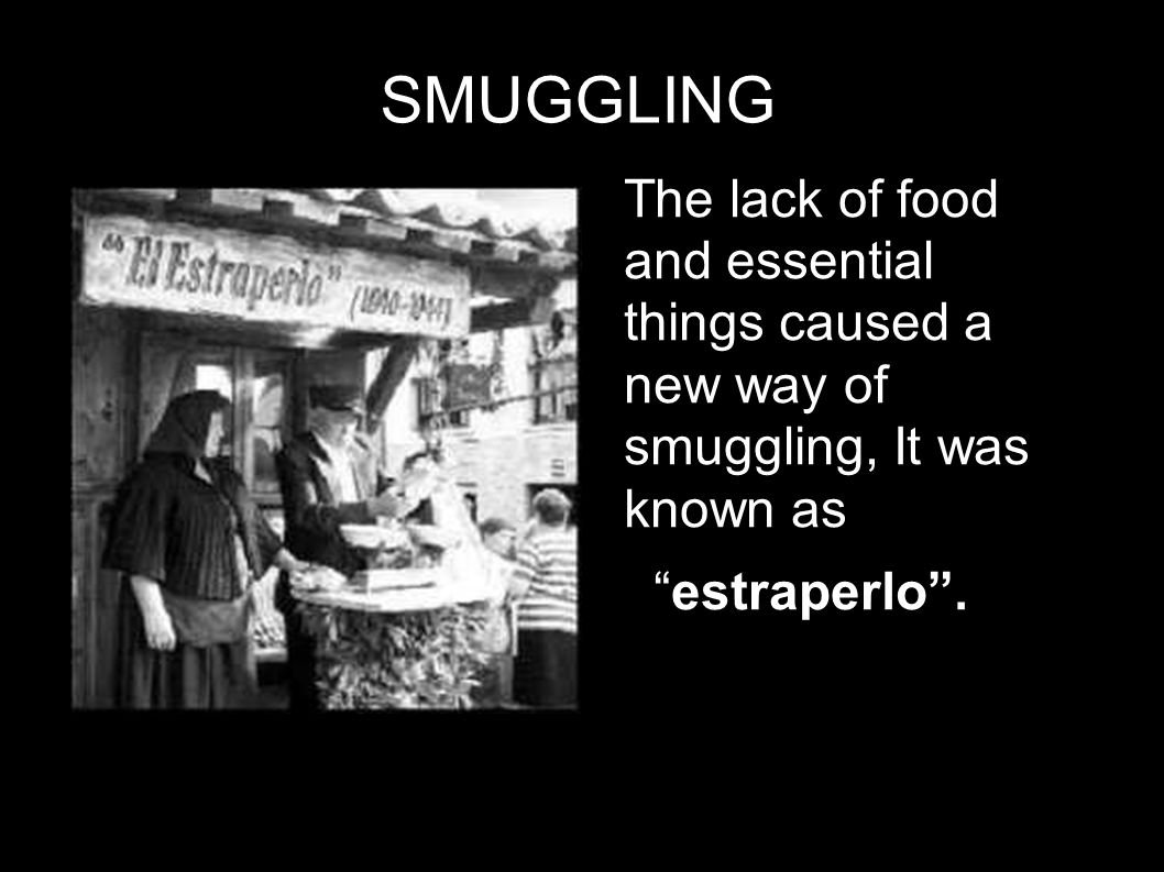 SMUGGLING The lack of food and essential things caused a new way of smuggling, It was known as estraperlo .