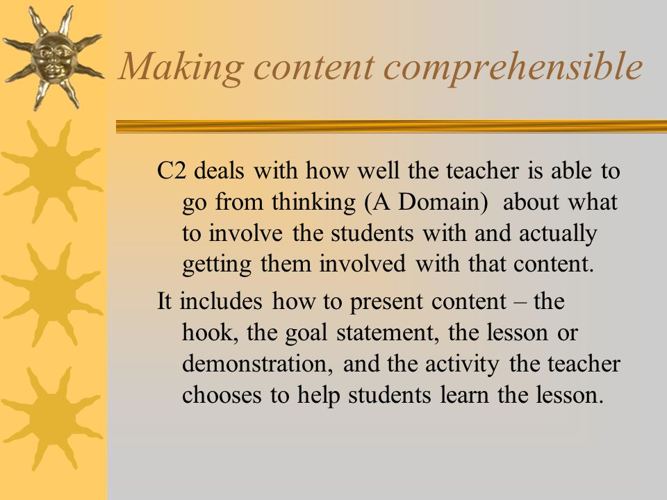 Making content comprehensible C2 deals with how well the teacher is able to go from thinking (A Domain) about what to involve the students with and actually getting them involved with that content.