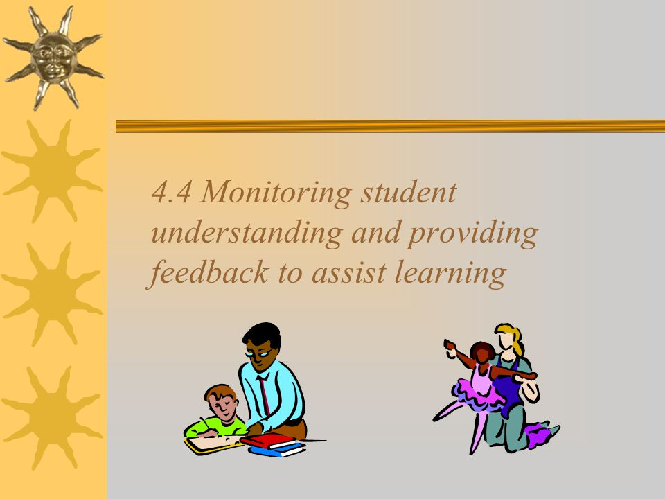 4.4 Monitoring student understanding and providing feedback to assist learning