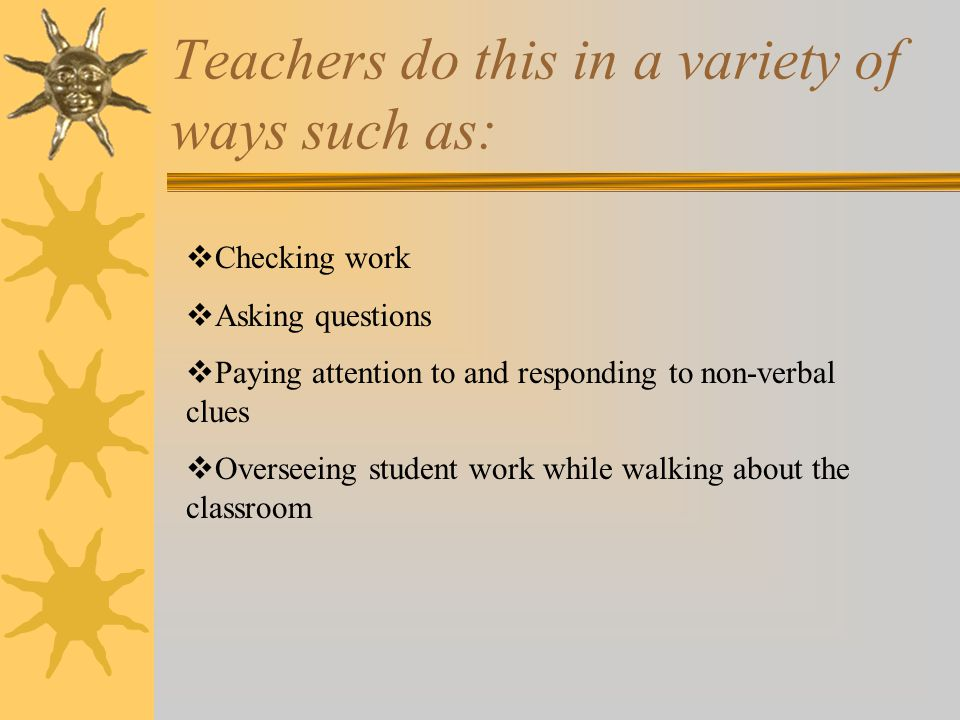 Teachers do this in a variety of ways such as:  Checking work  Asking questions  Paying attention to and responding to non-verbal clues  Overseeing student work while walking about the classroom