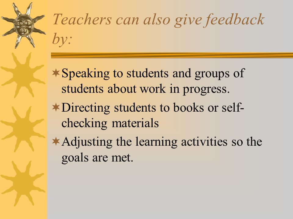 Teachers can also give feedback by:  Speaking to students and groups of students about work in progress.  Directing students to books or self- check