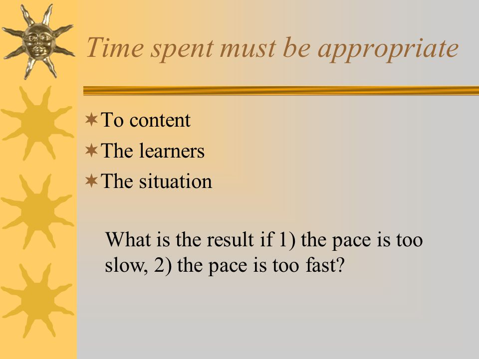 Time spent must be appropriate  To content  The learners  The situation What is the result if 1) the pace is too slow, 2) the pace is too fast