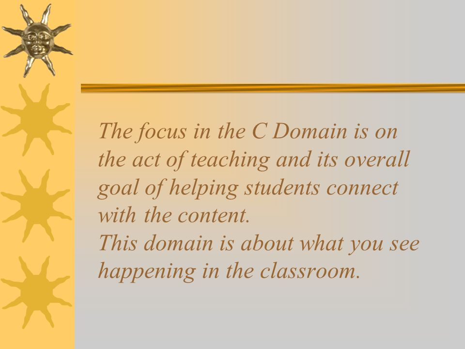 The focus in the C Domain is on the act of teaching and its overall goal of helping students connect with the content. This domain is about what you s