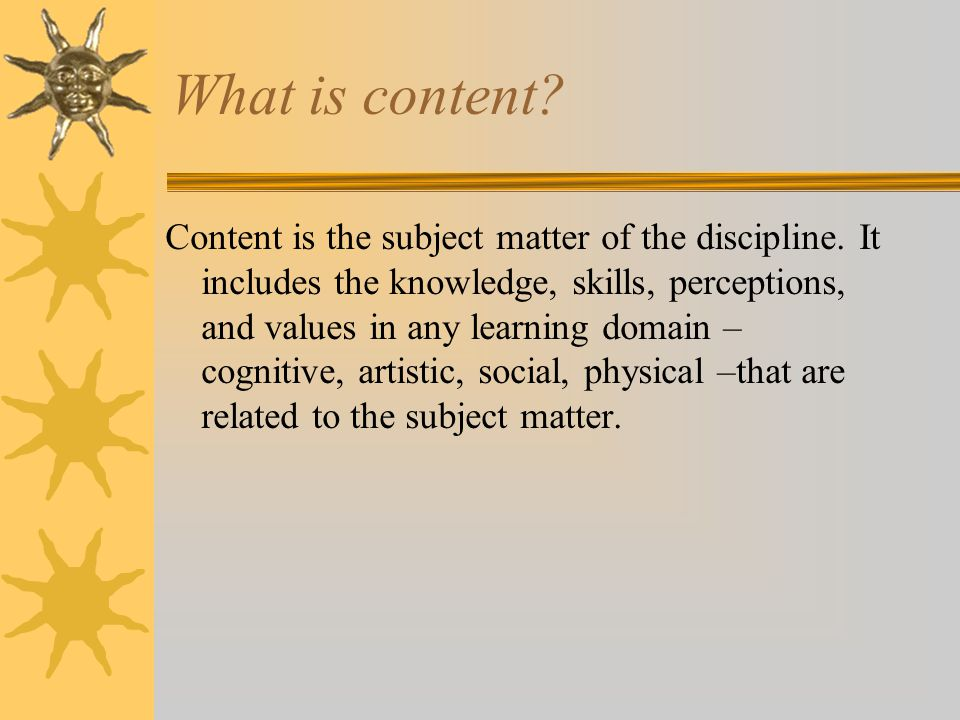 What is content.Content is the subject matter of the discipline.