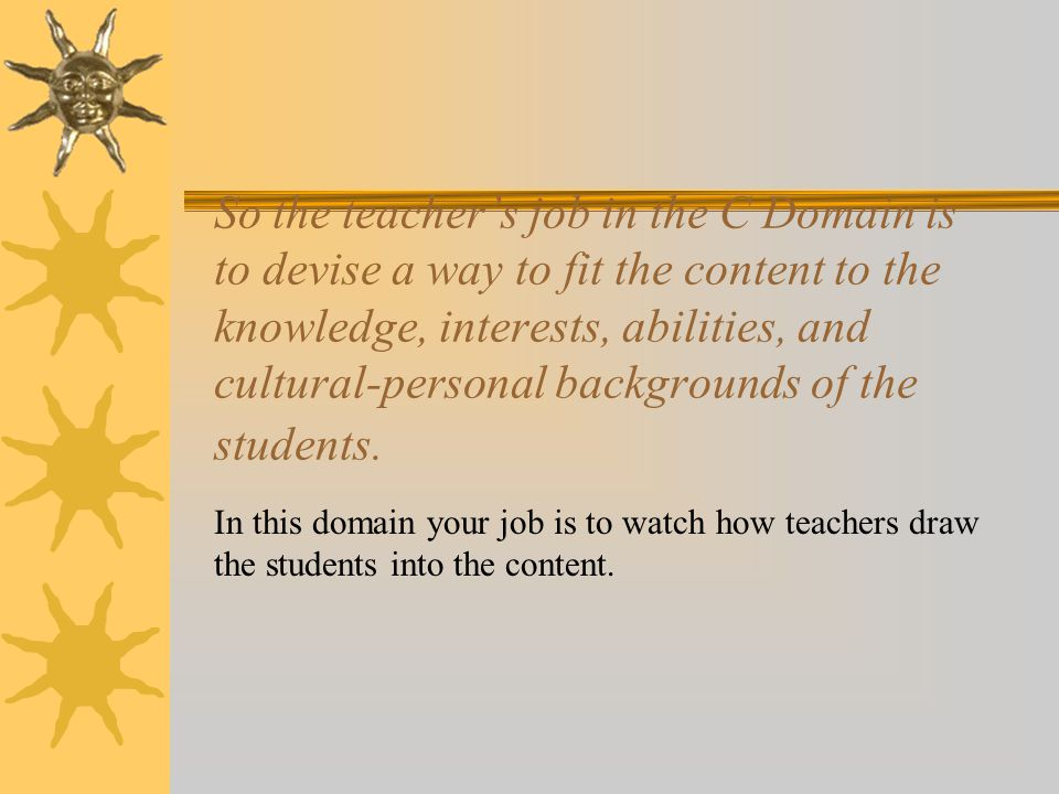 So the teacher's job in the C Domain is to devise a way to fit the content to the knowledge, interests, abilities, and cultural-personal backgrounds o