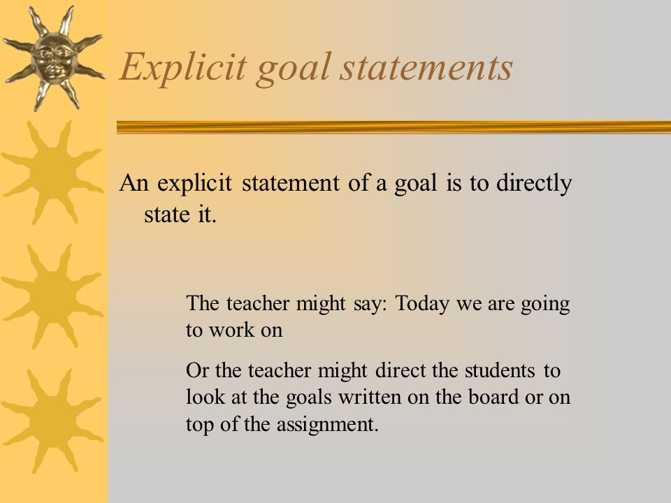Explicit goal statements An explicit statement of a goal is to directly state it.