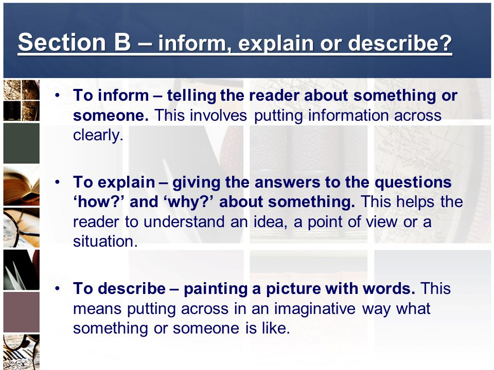 Section B – inform, explain or describe? To inform – telling the reader about something or someone. This involves putting information across clearly.