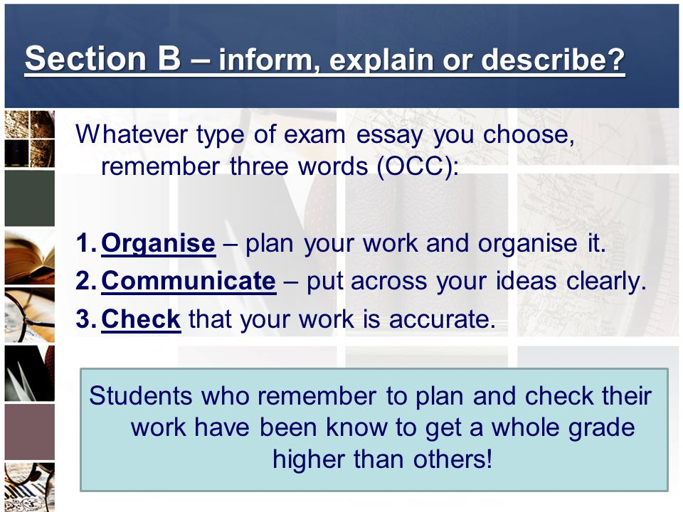 Whatever type of exam essay you choose, remember three words (OCC): 1.Organise – plan your work and organise it. 2.Communicate – put across your ideas
