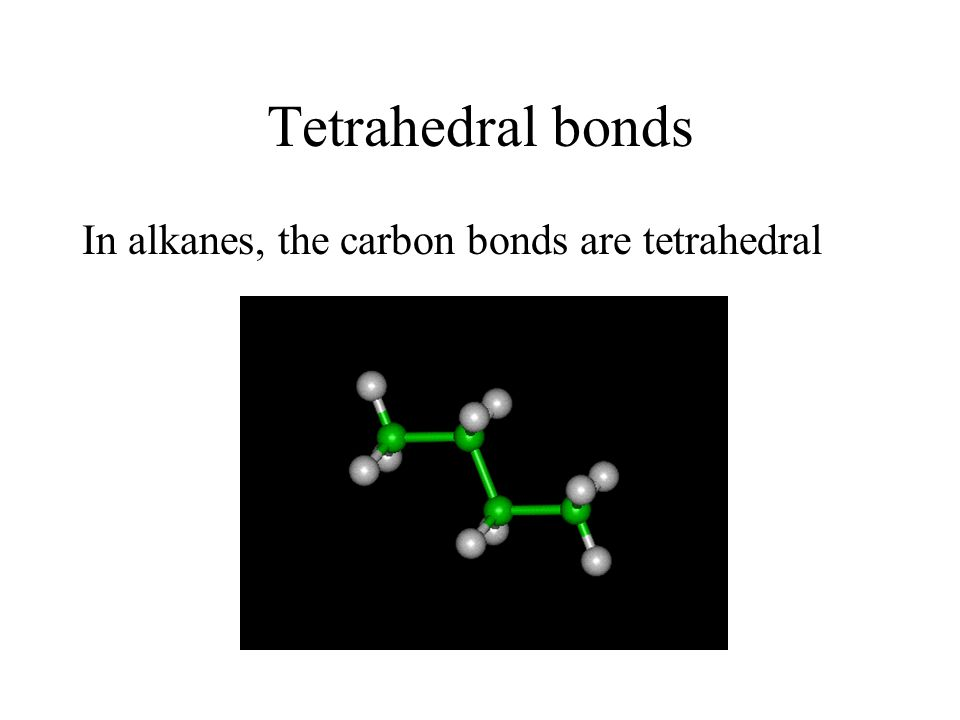 Tetrahedral bonds In alkanes, the carbon bonds are tetrahedral
