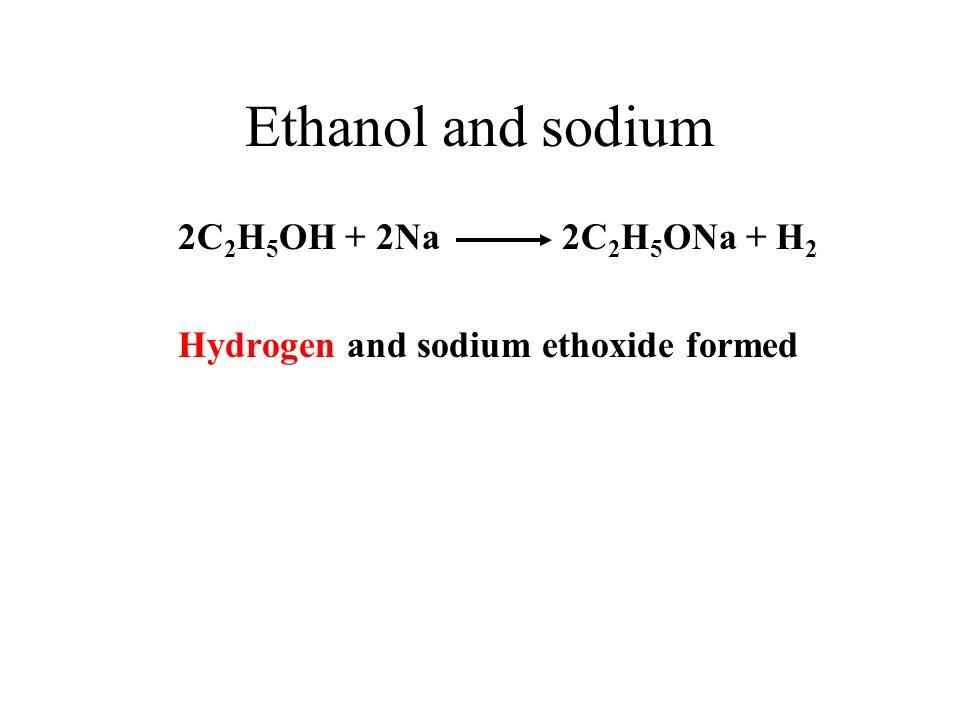 Ethanol and sodium 2C 2 H 5 OH + 2Na 2C 2 H 5 ONa + H 2 Hydrogen and sodium ethoxide formed