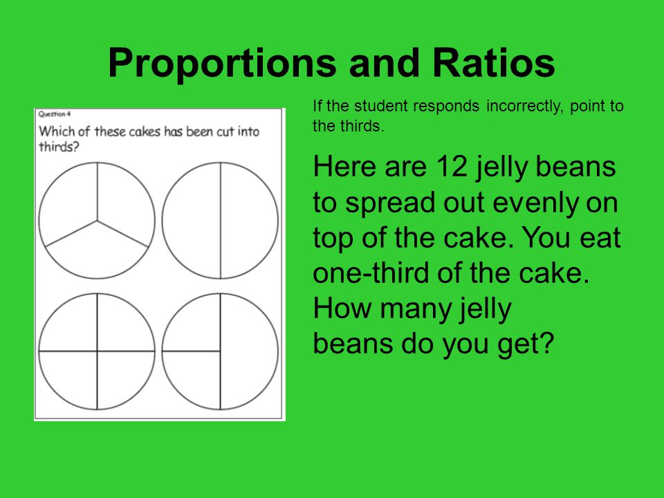 Proportions and Ratios If the student responds incorrectly, point to the thirds.