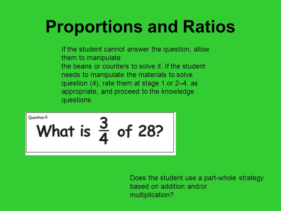 Proportions and Ratios Does the student use a part-whole strategy based on addition and/or multiplication.