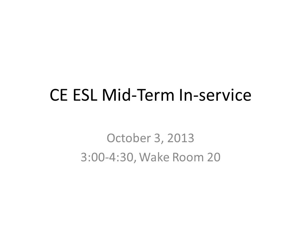 CE ESL Mid-Term In-service October 3, 2013 3:00-4:30, Wake Room 20