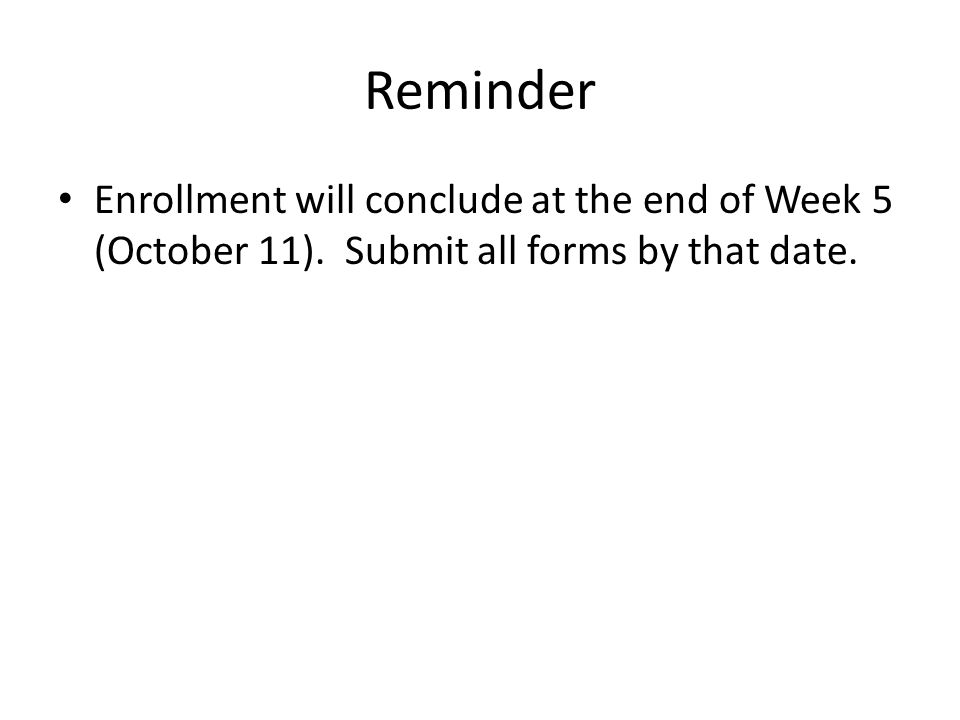Reminder Enrollment will conclude at the end of Week 5 (October 11). Submit all forms by that date.