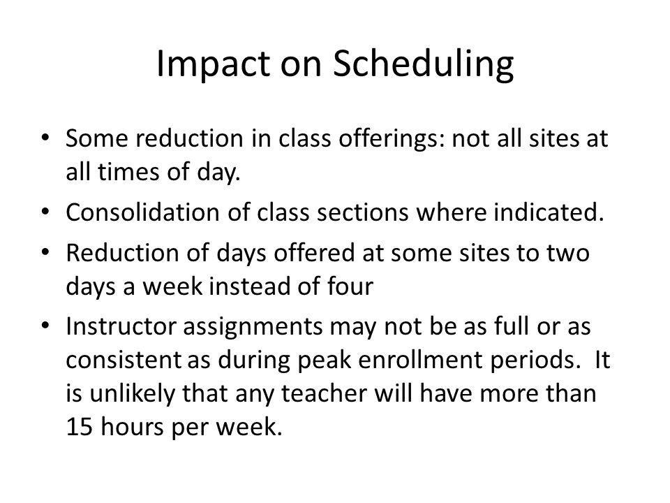 Impact on Scheduling Some reduction in class offerings: not all sites at all times of day.
