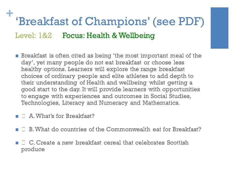 + 'Breakfast of Champions' (see PDF) Breakfast is often cited as being 'the most important meal of the day', yet many people do not eat breakfast or choose less healthy options.