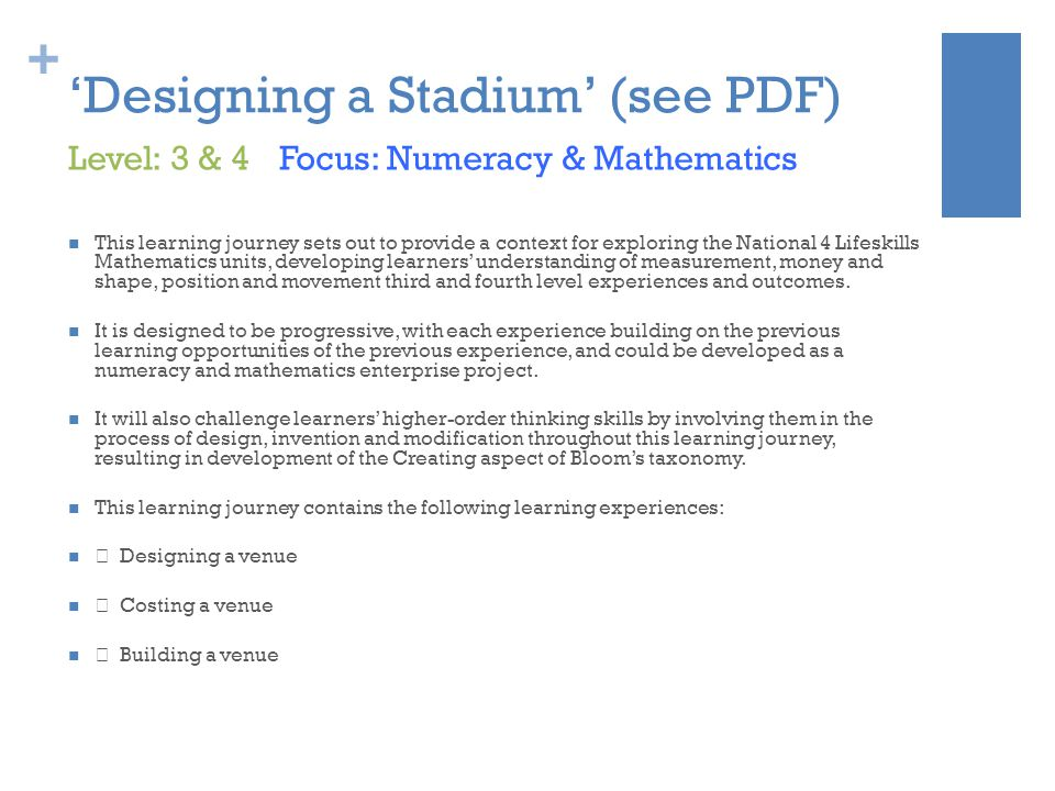 + 'Designing a Stadium' (see PDF) This learning journey sets out to provide a context for exploring the National 4 Lifeskills Mathematics units, developing learners' understanding of measurement, money and shape, position and movement third and fourth level experiences and outcomes.