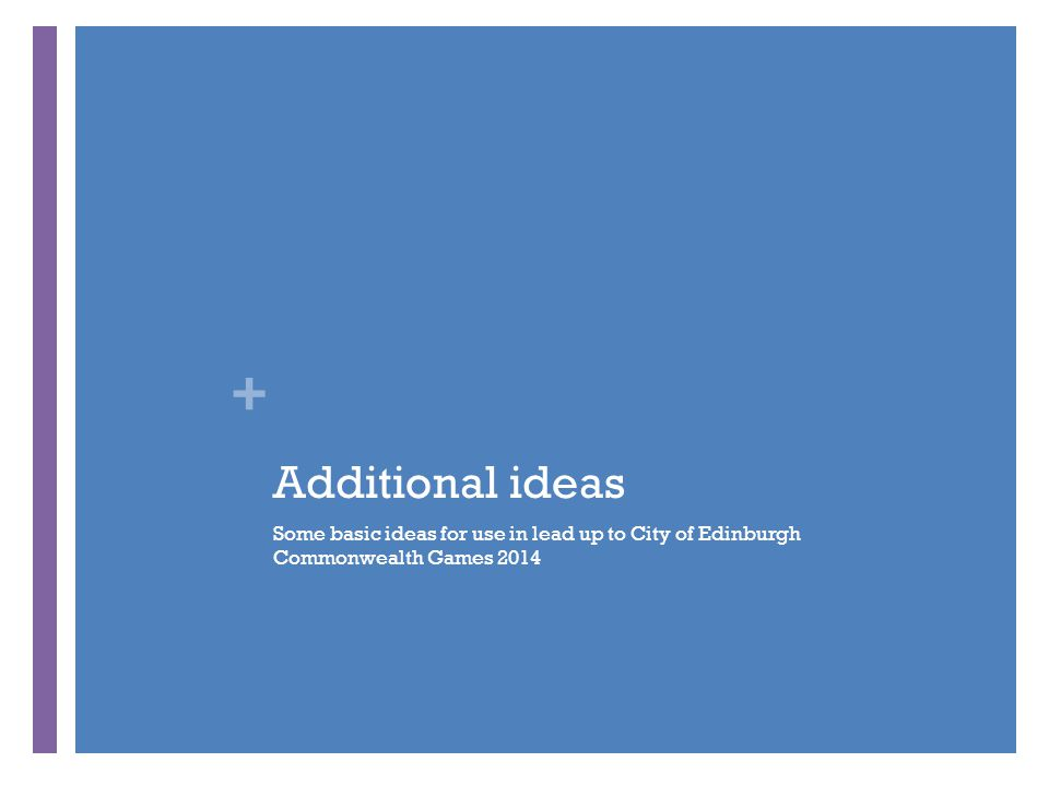 + Additional ideas Some basic ideas for use in lead up to City of Edinburgh Commonwealth Games 2014