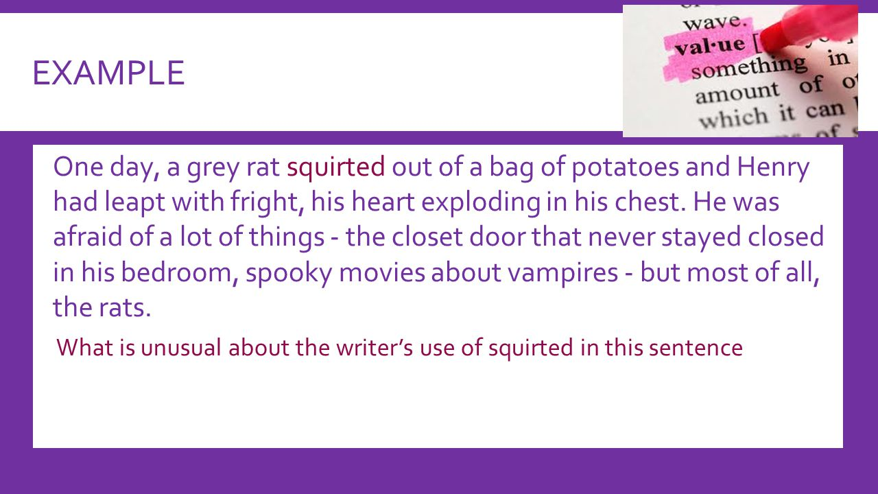 EXAMPLE  One day, a grey rat squirted out of a bag of potatoes and Henry had leapt with fright, his heart exploding in his chest.