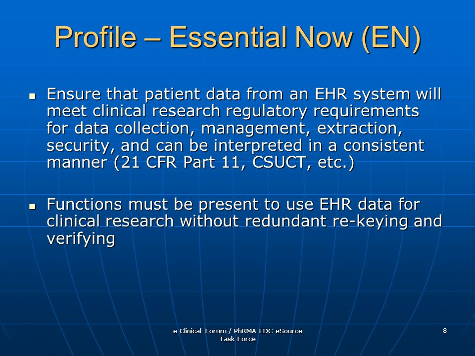 e Clinical Forum / PhRMA EDC eSource Task Force 8 Profile – Essential Now (EN) Ensure that patient data from an EHR system will meet clinical research regulatory requirements for data collection, management, extraction, security, and can be interpreted in a consistent manner (21 CFR Part 11, CSUCT, etc.) Ensure that patient data from an EHR system will meet clinical research regulatory requirements for data collection, management, extraction, security, and can be interpreted in a consistent manner (21 CFR Part 11, CSUCT, etc.) Functions must be present to use EHR data for clinical research without redundant re-keying and verifying Functions must be present to use EHR data for clinical research without redundant re-keying and verifying