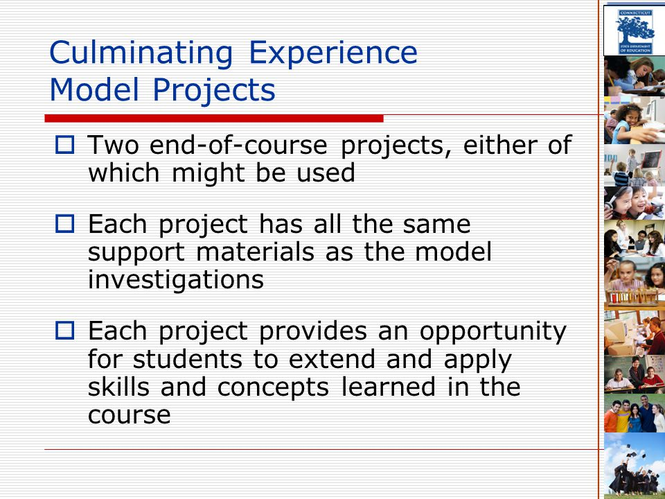 Culminating Experience Model Projects  Two end-of-course projects, either of which might be used  Each project has all the same support materials as the model investigations  Each project provides an opportunity for students to extend and apply skills and concepts learned in the course