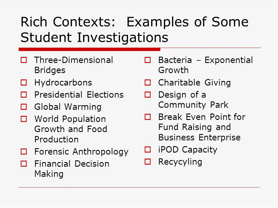 Rich Contexts: Examples of Some Student Investigations  Three-Dimensional Bridges  Hydrocarbons  Presidential Elections  Global Warming  World Population Growth and Food Production  Forensic Anthropology  Financial Decision Making  Bacteria – Exponential Growth  Charitable Giving  Design of a Community Park  Break Even Point for Fund Raising and Business Enterprise  iPOD Capacity  Recycyling