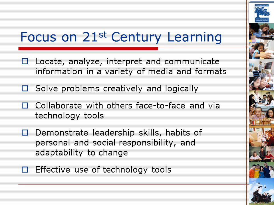 Focus on 21 st Century Learning  Locate, analyze, interpret and communicate information in a variety of media and formats  Solve problems creatively and logically  Collaborate with others face-to-face and via technology tools  Demonstrate leadership skills, habits of personal and social responsibility, and adaptability to change  Effective use of technology tools