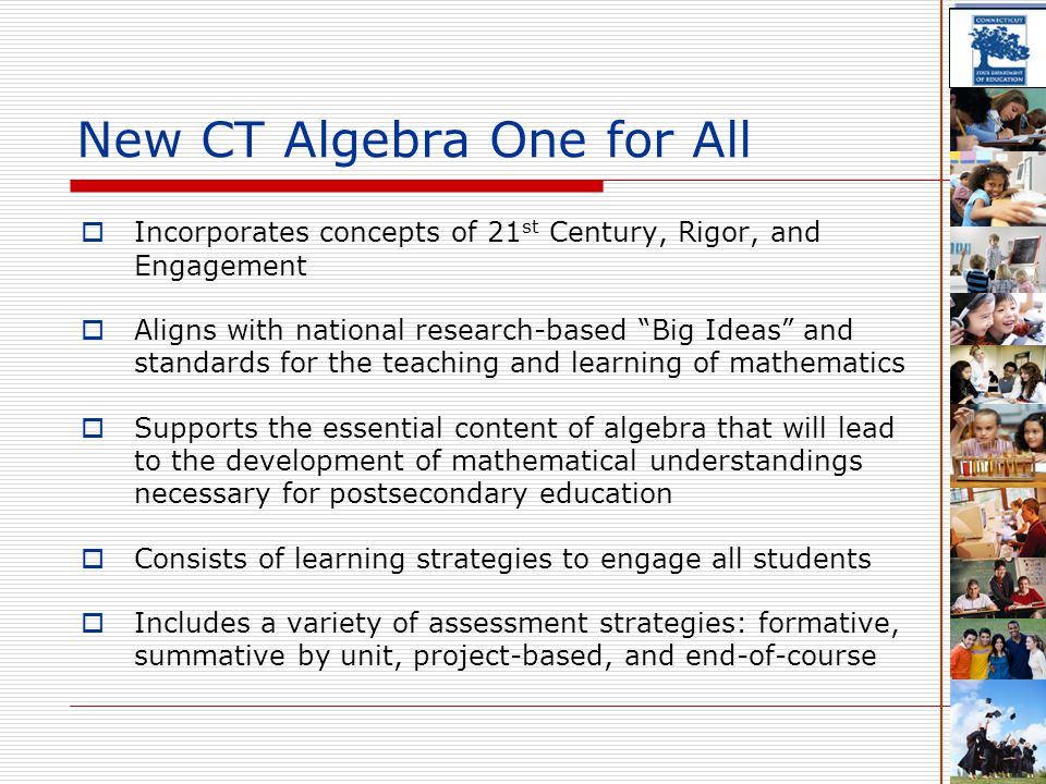 New CT Algebra One for All  Incorporates concepts of 21 st Century, Rigor, and Engagement  Aligns with national research-based Big Ideas and standards for the teaching and learning of mathematics  Supports the essential content of algebra that will lead to the development of mathematical understandings necessary for postsecondary education  Consists of learning strategies to engage all students  Includes a variety of assessment strategies: formative, summative by unit, project-based, and end-of-course