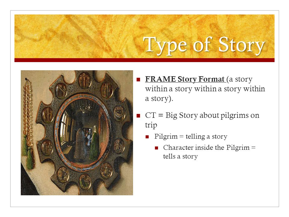 Type of Story FRAME Story Format (a story within a story within a story within a story). CT = Big Story about pilgrims on trip Pilgrim = telling a sto