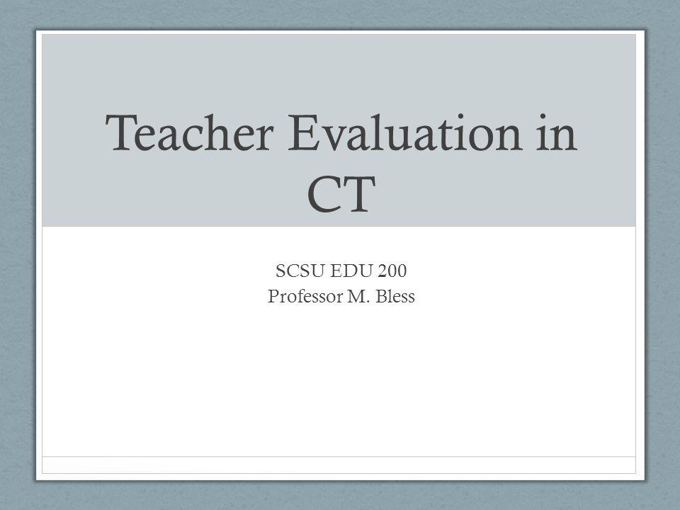 Teacher Evaluation in CT SCSU EDU 200 Professor M. Bless