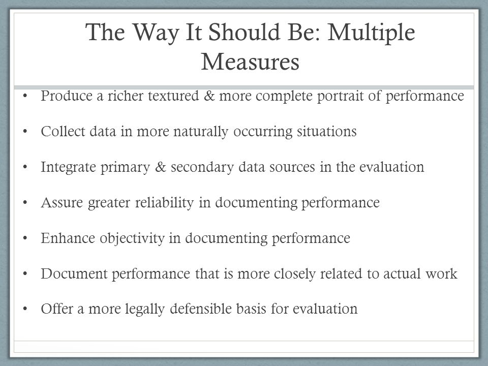 The Way It Should Be: Multiple Measures Produce a richer textured & more complete portrait of performance Collect data in more naturally occurring sit