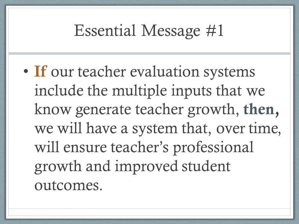Essential Message #1 If our teacher evaluation systems include the multiple inputs that we know generate teacher growth, then, we will have a system t