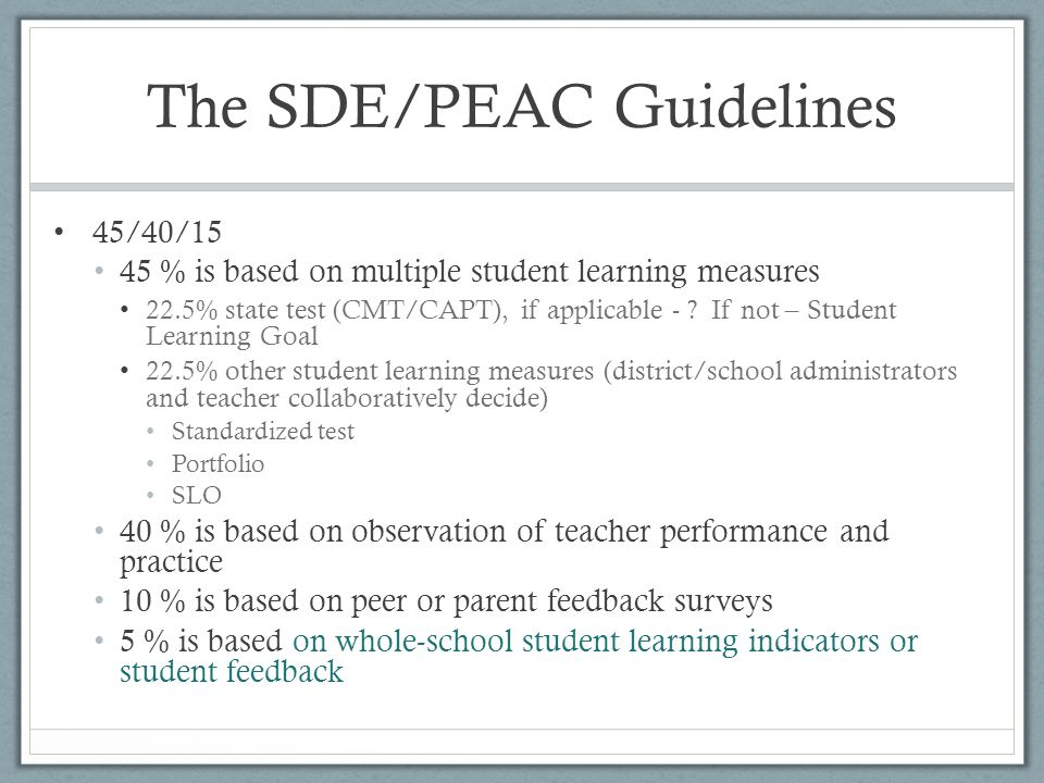 The SDE/PEAC Guidelines 45/40/15 45 % is based on multiple student learning measures 22.5% state test (CMT/CAPT), if applicable - ? If not – Student L