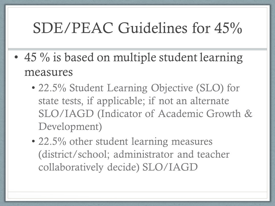 SDE/PEAC Guidelines for 45% 45 % is based on multiple student learning measures 22.5% Student Learning Objective (SLO) for state tests, if applicable;