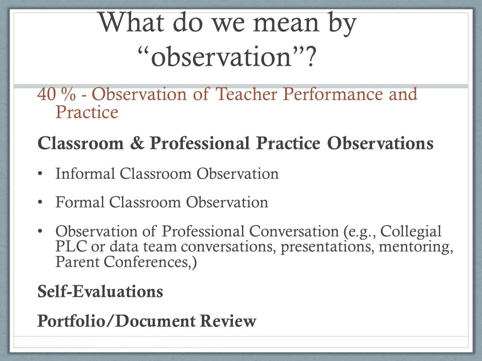 "What do we mean by ""observation""? 40 % - Observation of Teacher Performance and Practice Classroom & Professional Practice Observations Informal Class"