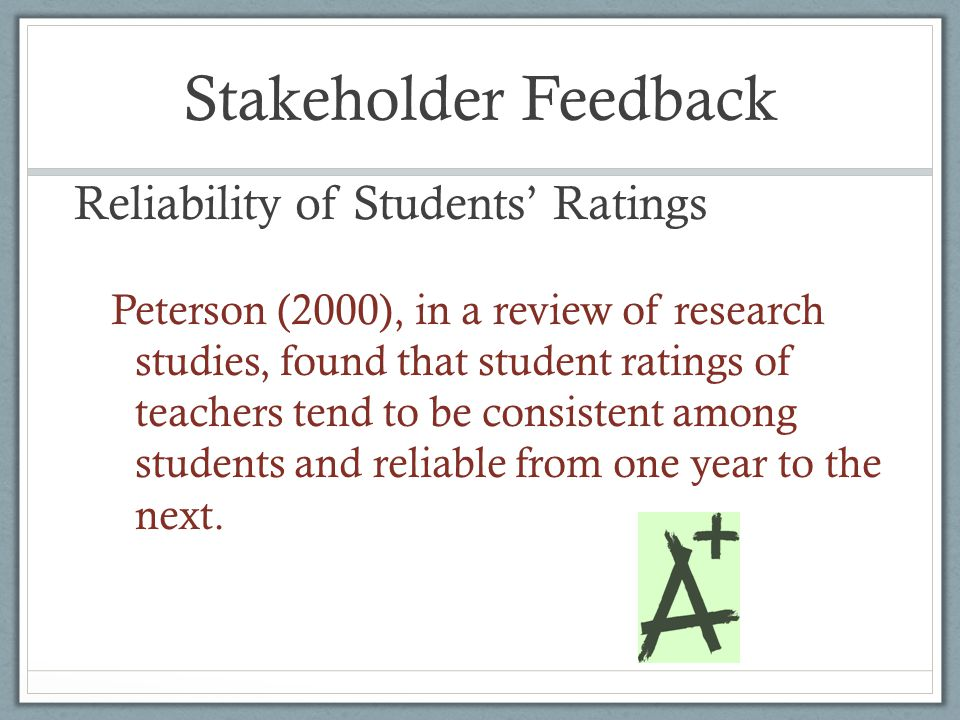 Stakeholder Feedback Reliability of Students' Ratings Peterson (2000), in a review of research studies, found that student ratings of teachers tend to