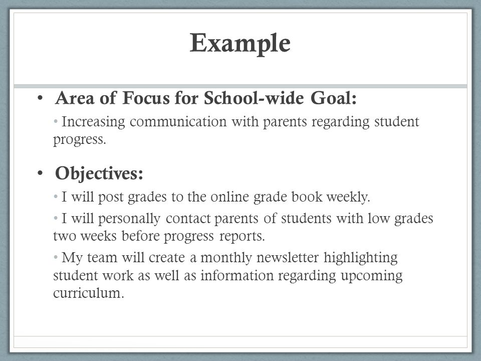 Example Area of Focus for School-wide Goal: Increasing communication with parents regarding student progress. Objectives: I will post grades to the on