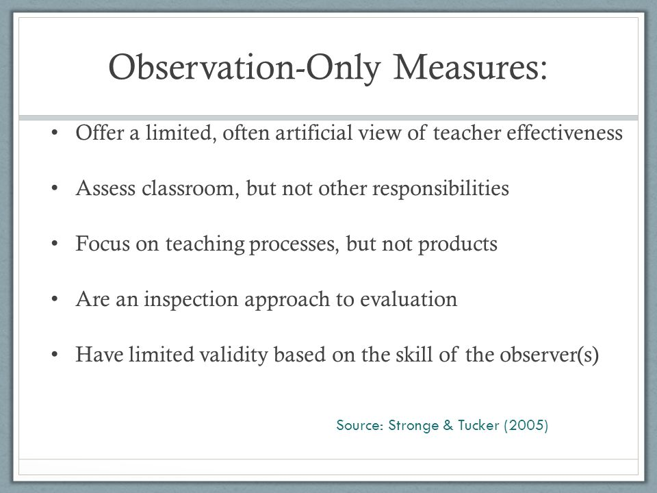 Observation-Only Measures: Offer a limited, often artificial view of teacher effectiveness Assess classroom, but not other responsibilities Focus on t