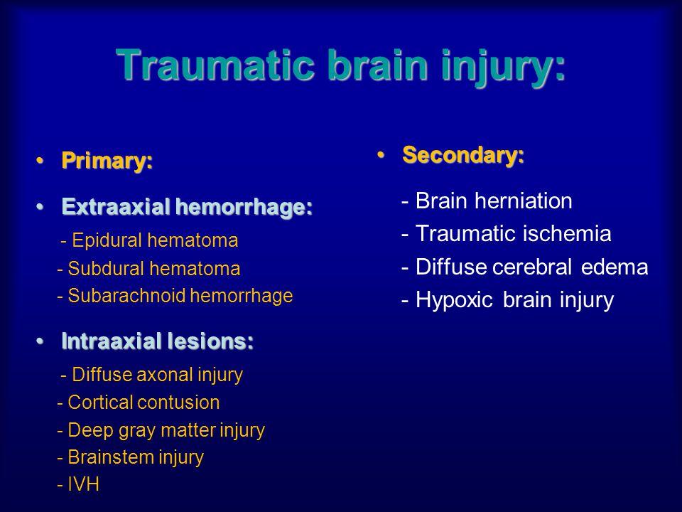 Traumatic brain injury: Primary:Primary: Extraaxial hemorrhage:Extraaxial hemorrhage: - Epidural hematoma - Subdural hematoma - Subarachnoid hemorrhag