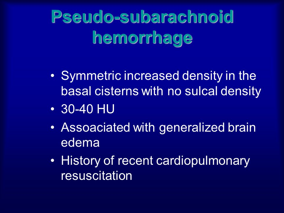 Pseudo-subarachnoid hemorrhage Symmetric increased density in the basal cisterns with no sulcal density 30-40 HU Assoaciated with generalized brain ed