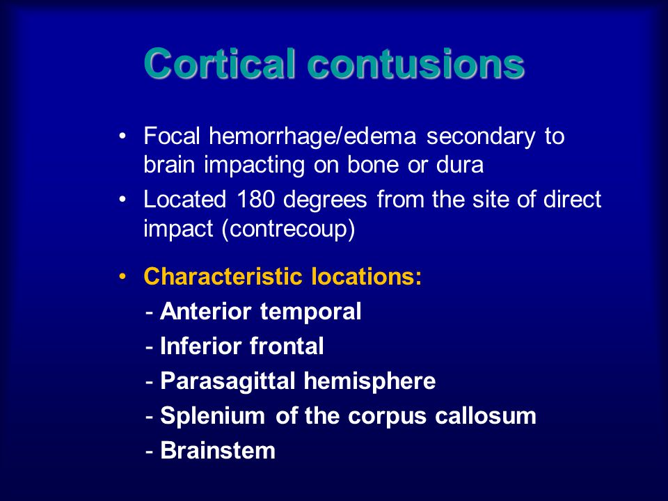 Cortical contusions Focal hemorrhage/edema secondary to brain impacting on bone or dura Located 180 degrees from the site of direct impact (contrecoup