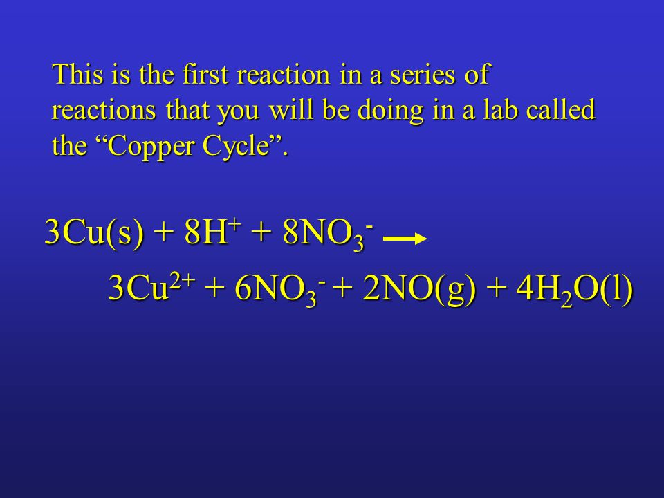 3Cu 2+ + 6NO 3 - + 2NO(g) + 4H 2 O(l) 3Cu(s) + 8H + + 8NO 3 - This is the first reaction in a series of reactions that you will be doing in a lab called the Copper Cycle .