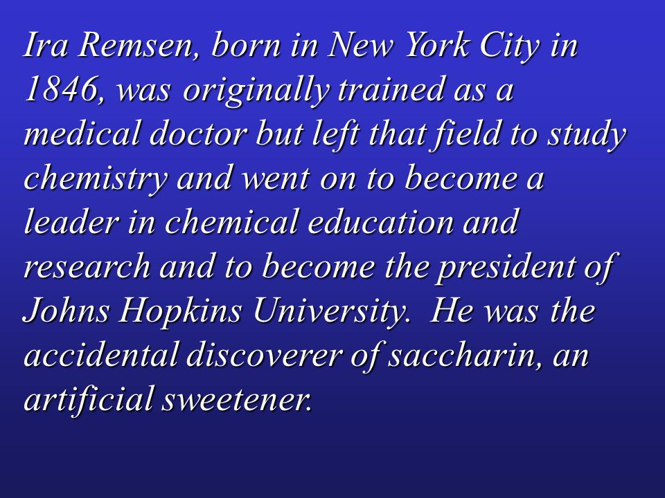 Ira Remsen, born in New York City in 1846, was originally trained as a medical doctor but left that field to study chemistry and went on to become a leader in chemical education and research and to become the president of Johns Hopkins University.