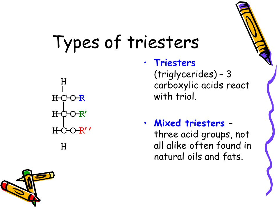 Types of triesters Triesters (triglycerides) – 3 carboxylic acids react with triol.