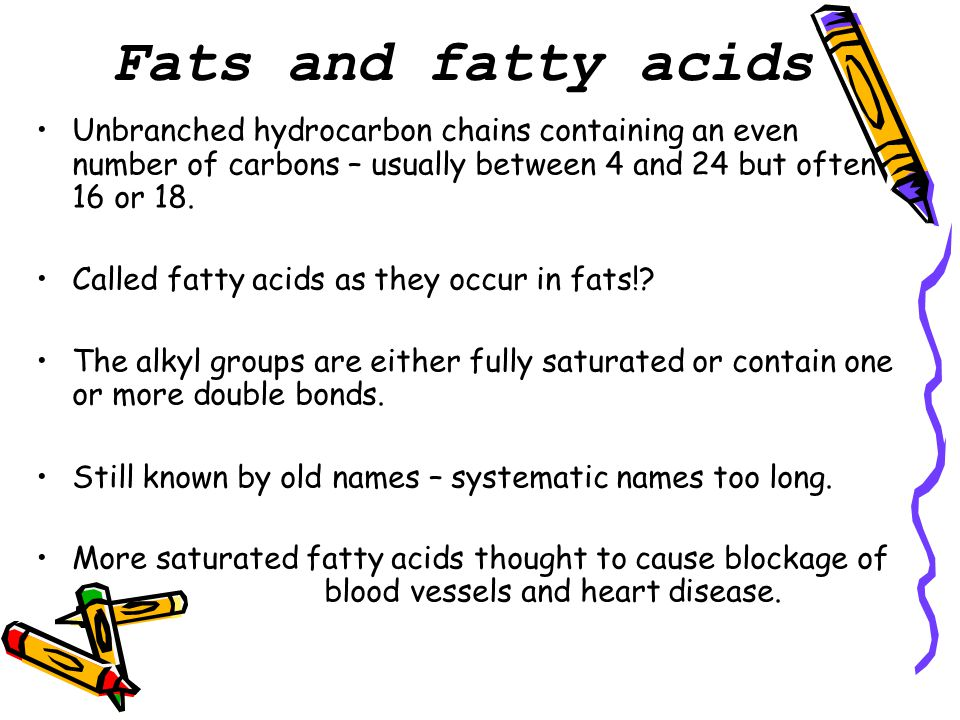 Fats and fatty acids Unbranched hydrocarbon chains containing an even number of carbons – usually between 4 and 24 but often 16 or 18.